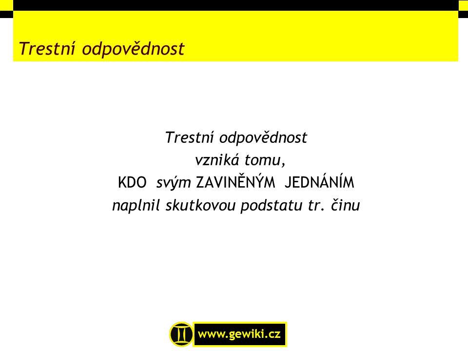 www.gewiki.cz Trestní odpovědnost vzniká tomu, KDO svým ZAVINĚNÝM JEDNÁNÍM naplnil skutkovou podstatu tr. činu