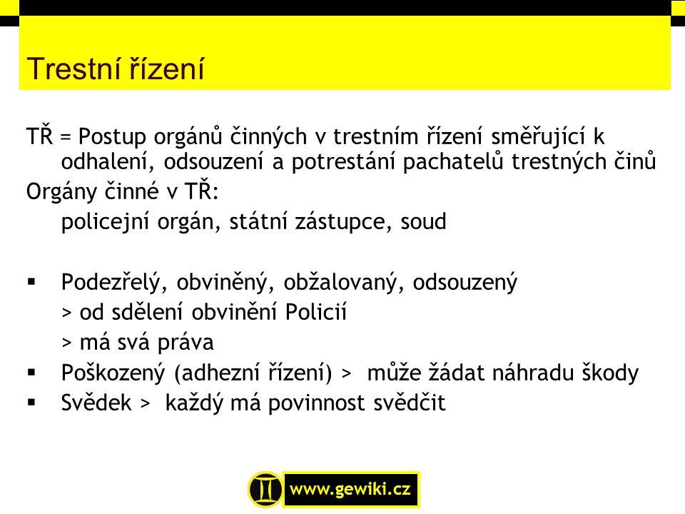 www.gewiki.cz Trestní řízení TŘ = Postup orgánů činných v trestním řízení směřující k odhalení, odsouzení a potrestání pachatelů trestných činů Orgány