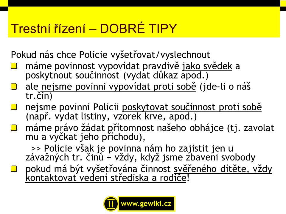 www.gewiki.cz Trestní řízení – DOBRÉ TIPY Pokud nás chce Policie vyšetřovat/vyslechnout máme povinnost vypovídat pravdivě jako svědek a poskytnout sou