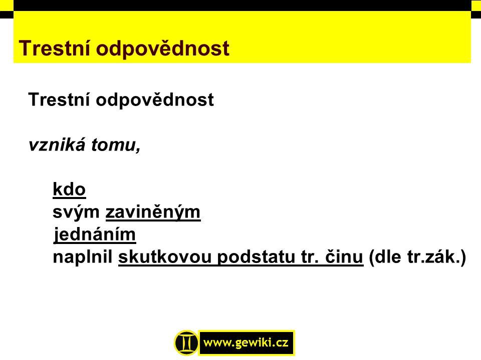 www.gewiki.cz Trestní odpovědnost vzniká tomu, kdo svým zaviněným jednáním naplnil skutkovou podstatu tr. činu (dle tr.zák.)