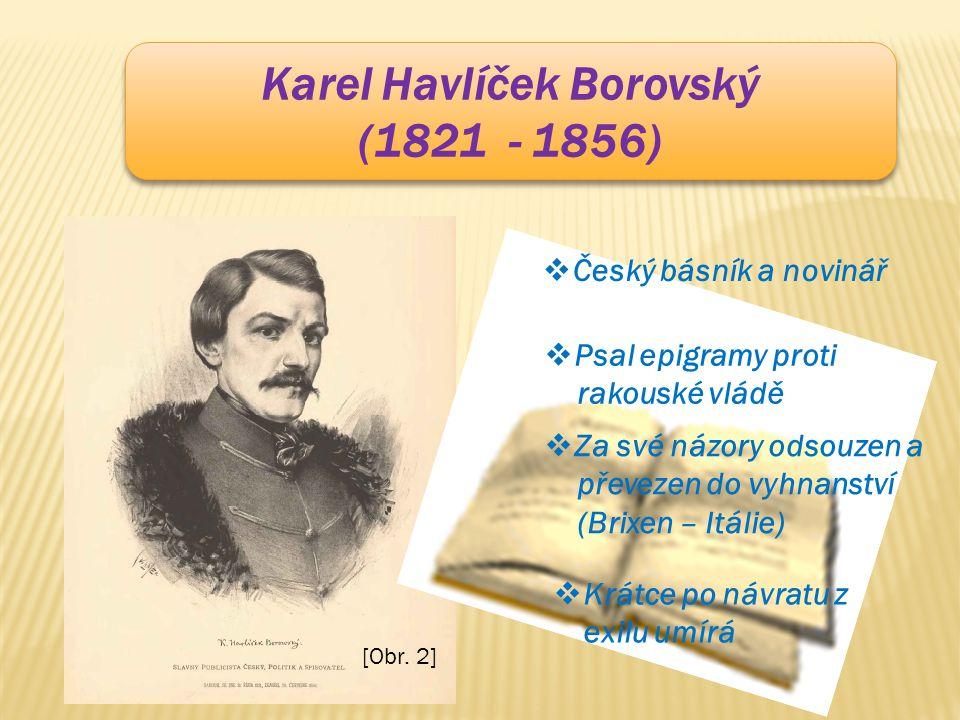 Karel Havlíček Borovský (1821 - 1856) Karel Havlíček Borovský (1821 - 1856) [Obr. 2]  Český básník a novinář  Psal epigramy proti rakouské vládě  Z