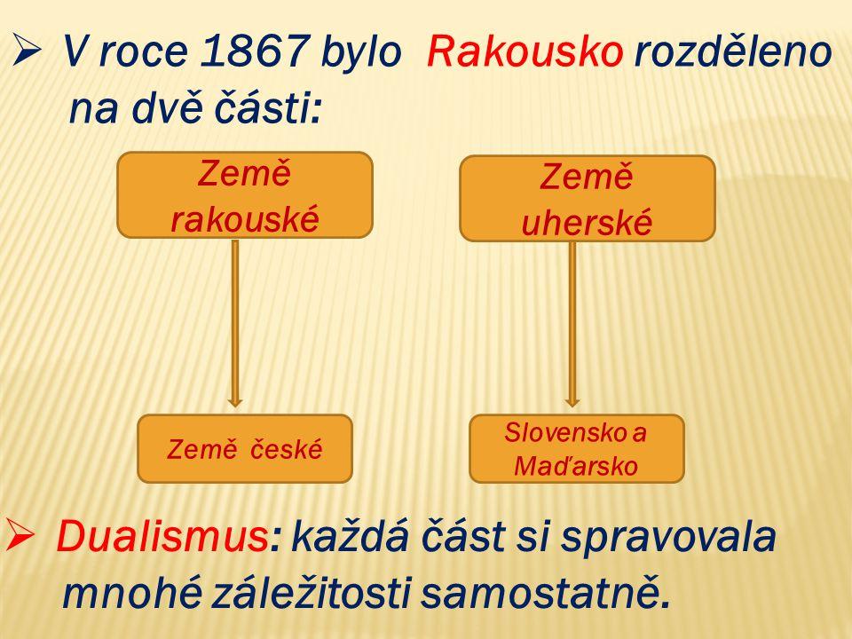  V roce 1867 bylo Rakousko rozděleno na dvě části: Země rakouské Země uherské Země české Slovensko a Maďarsko  Dualismus: každá část si spravovala mnohé záležitosti samostatně.