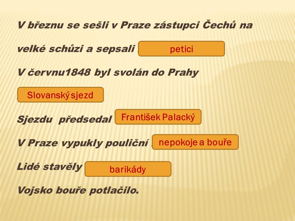 V březnu se sešli v Praze zástupci Čechů na velké schůzi a sepsali ………….. V červnu1848 byl svolán do Prahy ……………………. Sjezdu předsedal …………………… V Praze