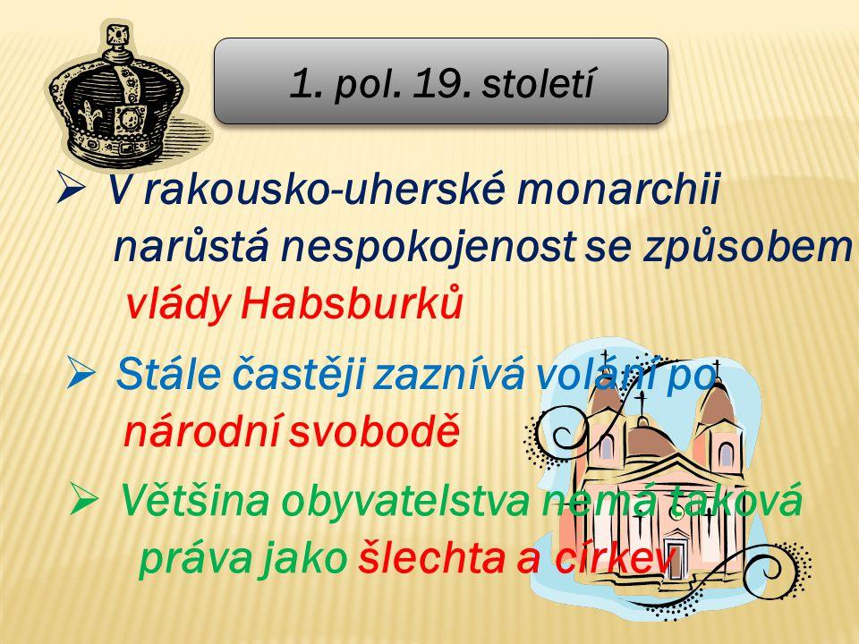 1. pol. 19. století  V rakousko-uherské monarchii narůstá nespokojenost se způsobem vlády Habsburků  Stále častěji zaznívá volání po národní svobodě