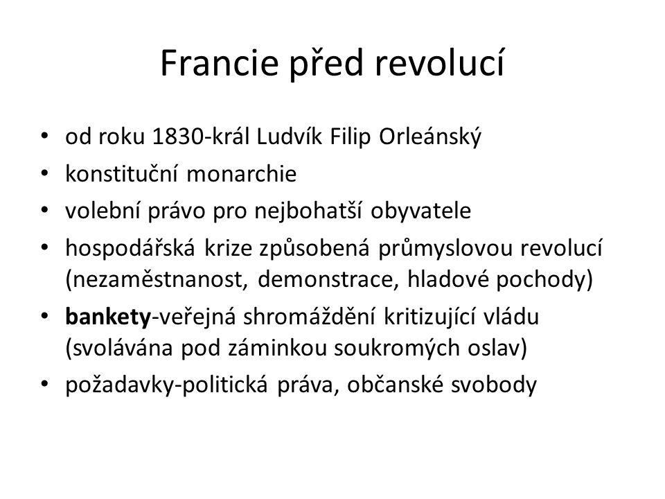 Francie před revolucí od roku 1830-král Ludvík Filip Orleánský konstituční monarchie volební právo pro nejbohatší obyvatele hospodářská krize způsobená průmyslovou revolucí (nezaměstnanost, demonstrace, hladové pochody) bankety-veřejná shromáždění kritizující vládu (svolávána pod záminkou soukromých oslav) požadavky-politická práva, občanské svobody