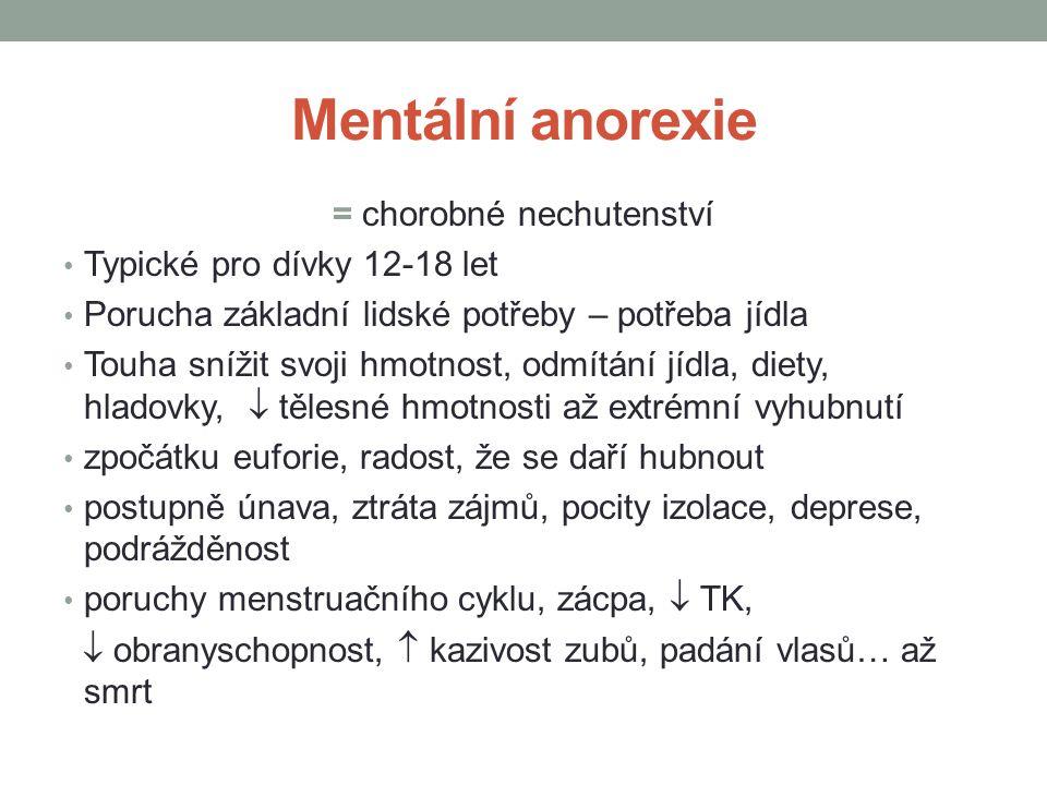 Mentální anorexie = chorobné nechutenství Typické pro dívky 12-18 let Porucha základní lidské potřeby – potřeba jídla Touha snížit svoji hmotnost, odmítání jídla, diety, hladovky,  tělesné hmotnosti až extrémní vyhubnutí zpočátku euforie, radost, že se daří hubnout postupně únava, ztráta zájmů, pocity izolace, deprese, podrážděnost poruchy menstruačního cyklu, zácpa,  TK,  obranyschopnost,  kazivost zubů, padání vlasů…až smrt
