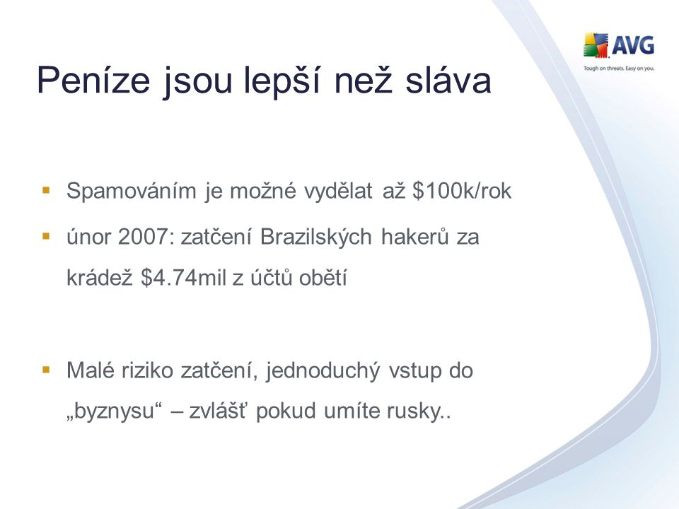 Peníze jsou lepší než sláva  Spamováním je možné vydělat až $100k/rok  únor 2007: zatčení Brazilských hakerů za krádež $4.74mil z účtů obětí  Malé