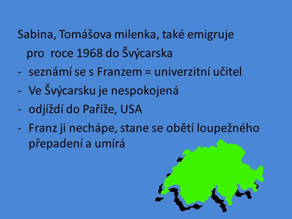 Sabina, Tomášova milenka, také emigruje pro roce 1968 do Švýcarska -seznámí se s Franzem = univerzitní učitel -Ve Švýcarsku je nespokojená -odjíždí do Paříže, USA -Franz ji nechápe, stane se obětí loupežného přepadení a umírá