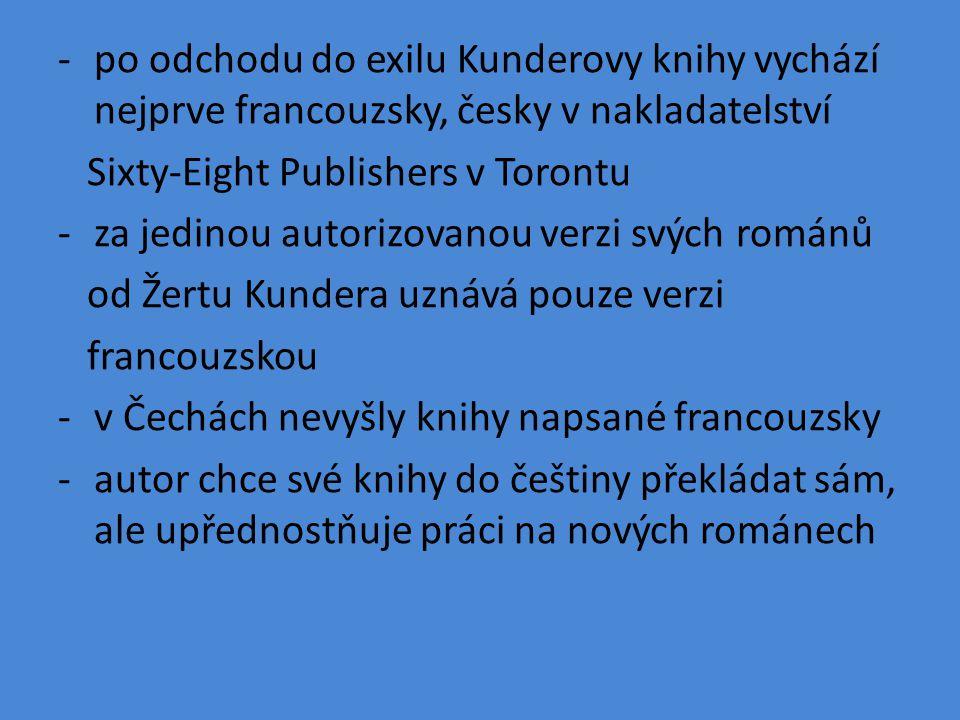 -po odchodu do exilu Kunderovy knihy vychází nejprve francouzsky, česky v nakladatelství Sixty-Eight Publishers v Torontu -za jedinou autorizovanou verzi svých románů od Žertu Kundera uznává pouze verzi francouzskou -v Čechách nevyšly knihy napsané francouzsky -autor chce své knihy do češtiny překládat sám, ale upřednostňuje práci na nových románech