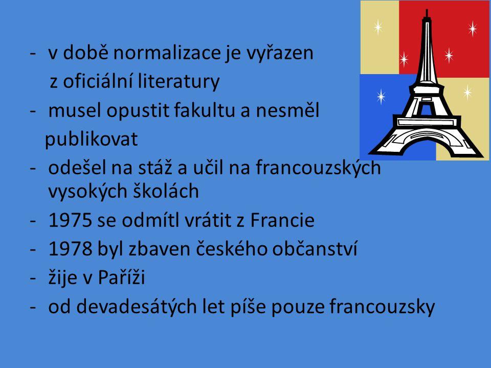 -v době normalizace je vyřazen z oficiální literatury -musel opustit fakultu a nesměl publikovat -odešel na stáž a učil na francouzských vysokých školách -1975 se odmítl vrátit z Francie -1978 byl zbaven českého občanství -žije v Paříži -od devadesátých let píše pouze francouzsky