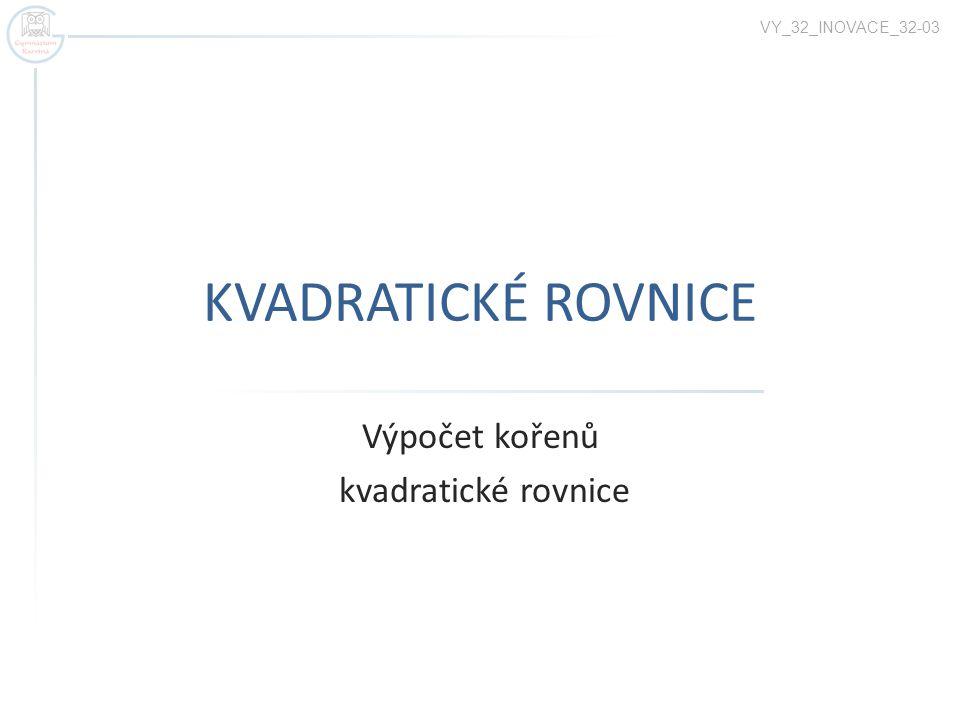KVADRATICKÉ ROVNICE Výpočet kořenů kvadratické rovnice VY_32_INOVACE_32-03