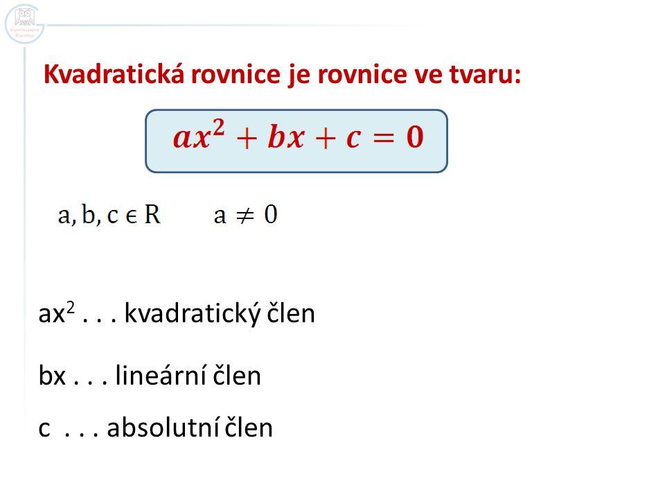 Kvadratická rovnice je rovnice ve tvaru: ax 2...kvadratický člen bx...