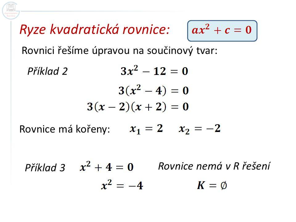 Ryze kvadratická rovnice: Rovnici řešíme úpravou na součinový tvar: Příklad 2 Rovnice má kořeny: Příklad 3 Rovnice nemá v R řešení