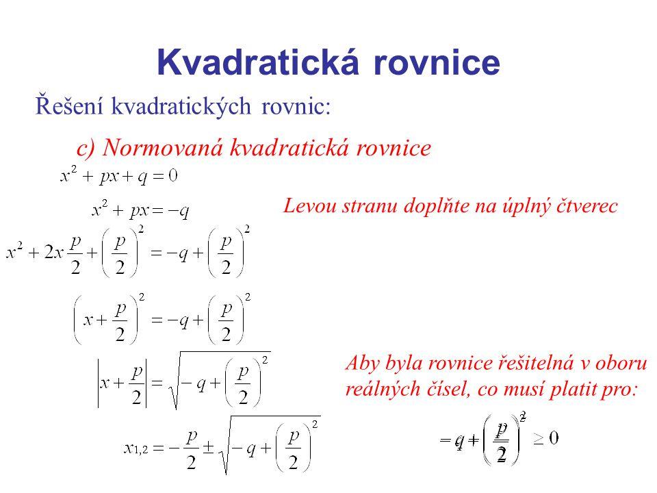 Řešení kvadratických rovnic: c) Normovaná kvadratická rovnice Levou stranu doplňte na úplný čtverec Aby byla rovnice řešitelná v oboru reálných čísel,