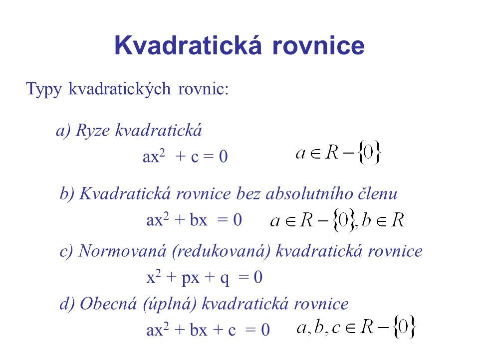 Kvadratická rovnice Typy kvadratických rovnic: a) Ryze kvadratická ax 2 + c = 0 b) Kvadratická rovnice bez absolutního členu ax 2 + bx = 0 c) Normovan