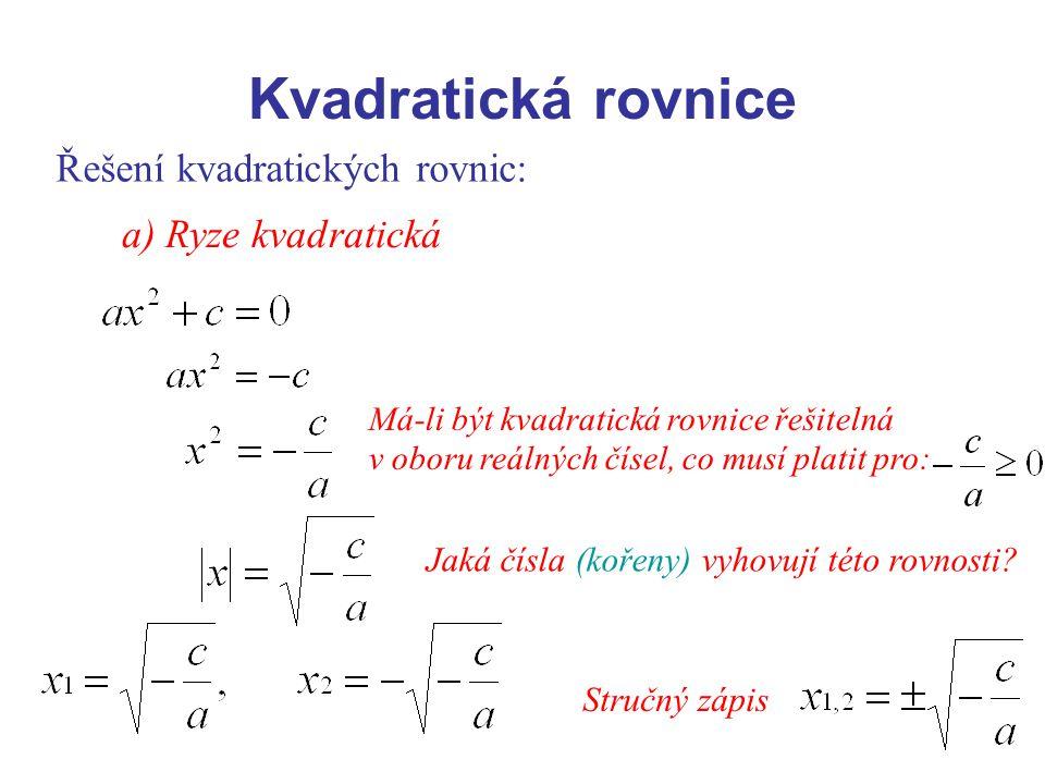 Kvadratická rovnice Řešení kvadratických rovnic: a) Ryze kvadratická Má-li být kvadratická rovnice řešitelná v oboru reálných čísel, co musí platit pr