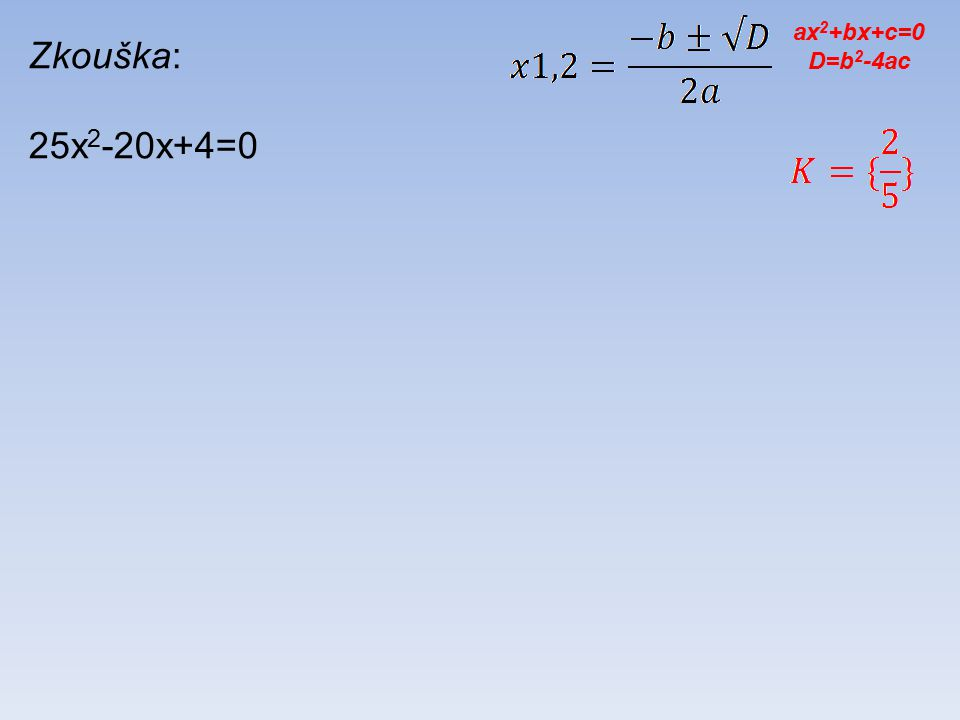 Zkouška: 25x 2 -20x+4=0 ax 2 +bx+c=0 D=b 2 -4ac
