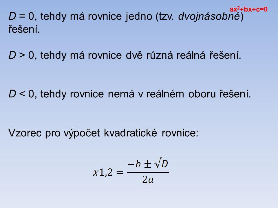 D = 0, tehdy má rovnice jedno (tzv.dvojnásobné) řešení.