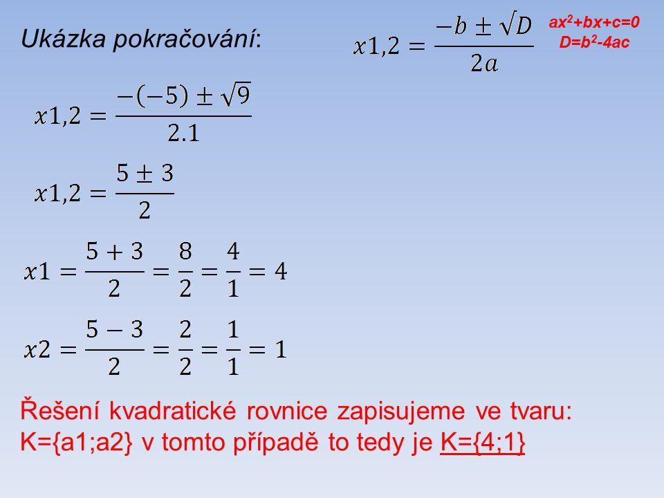 Ukázka pokračování: Řešení kvadratické rovnice zapisujeme ve tvaru: K={a1;a2} v tomto případě to tedy je K={4;1} ax 2 +bx+c=0 D=b 2 -4ac