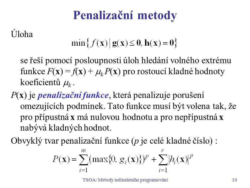 TSOA: Metody nelineárního programování10 Penalizační metody Úloha se řeší pomocí posloupnosti úloh hledání volného extrému funkce F(x) = f(x) +  k P(