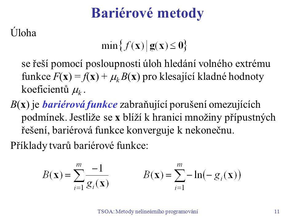 TSOA: Metody nelineárního programování11 Bariérové metody Úloha se řeší pomocí posloupnosti úloh hledání volného extrému funkce F(x) = f(x) +  k B(x)