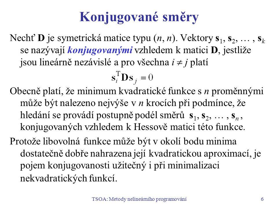 TSOA: Metody nelineárního programování6 Konjugované směry Nechť D je symetrická matice typu (n, n). Vektory s 1, s 2, …, s k se nazývají konjugovanými