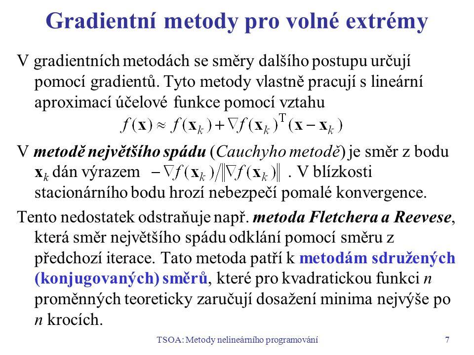 TSOA: Metody nelineárního programování8 Newtonova metoda a kvazinewtonovské metody Newtonova metoda: Tato metoda používá kvadratickou aproximaci účelové funkce pomocí prvých tří členů Taylorova rozvoje.