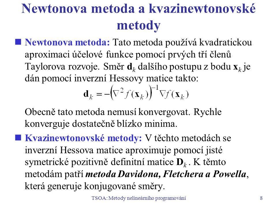 TSOA: Metody nelineárního programování9 Metody hledání vázaných extrémů Metody založené na transformaci úlohy hledání vázaného extrému na úlohu hledání volného extrému:  penalizační a bariérové metody  metoda využívající Lagrangeovu funkci rozšířenou o kvadratický penalizační člen Linearizační metody:  metody spočívající v řešení posloupnosti úloh LP, aproximujících danou úlohu NLP  metody výběru směru založené na linearizaci Metody řešení speciálních úloh:  metody kvadratického programování  metody separovatelného programování