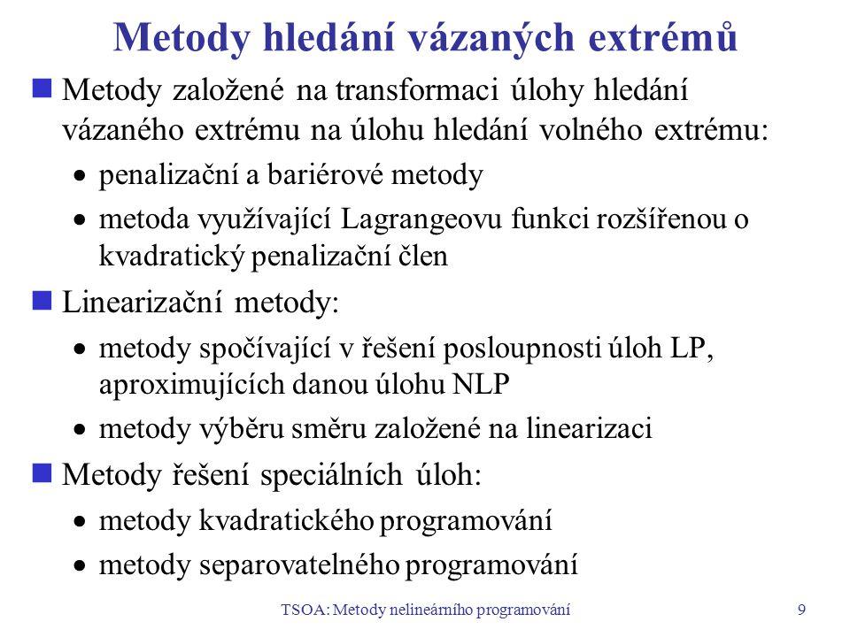 TSOA: Metody nelineárního programování9 Metody hledání vázaných extrémů Metody založené na transformaci úlohy hledání vázaného extrému na úlohu hledán
