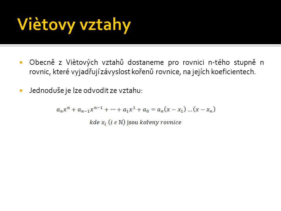  Obecně z Viètových vztahů dostaneme pro rovnici n-tého stupně n rovnic, které vyjadřují závyslost kořenů rovnice, na jejích koeficientech.  Jednodu