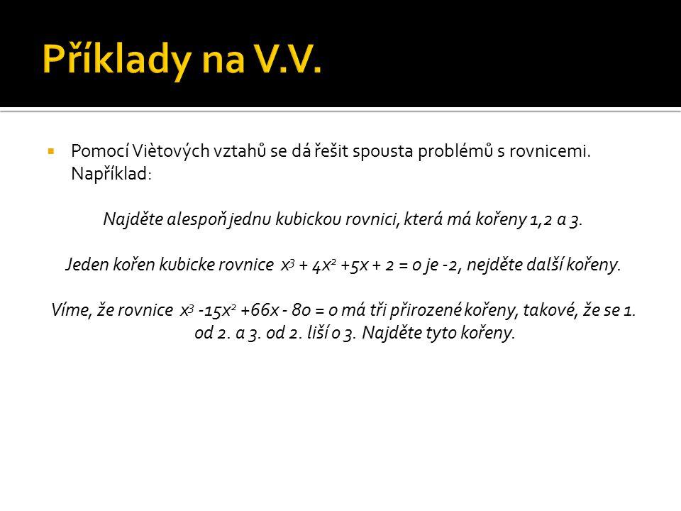  Pomocí Viètových vztahů se dá řešit spousta problémů s rovnicemi. Například: Najděte alespoň jednu kubickou rovnici, která má kořeny 1,2 a 3. Jeden