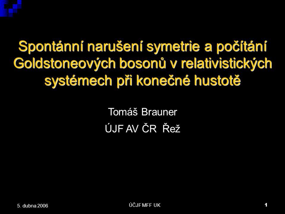 ÚČJF MFF UK1 5. dubna 2006 Spontánní narušení symetrie a počítání Goldstoneových bosonů v relativistických systémech při konečné hustotě Tomáš Brauner