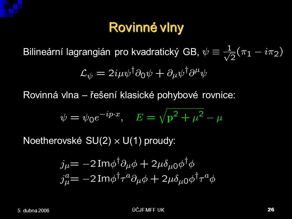 ÚČJF MFF UK26 5. dubna 2006 Rovinné vlny Rovinná vlna – řešení klasické pohybové rovnice: Bilineární lagrangián pro kvadratický GB, Noetherovské SU(2)