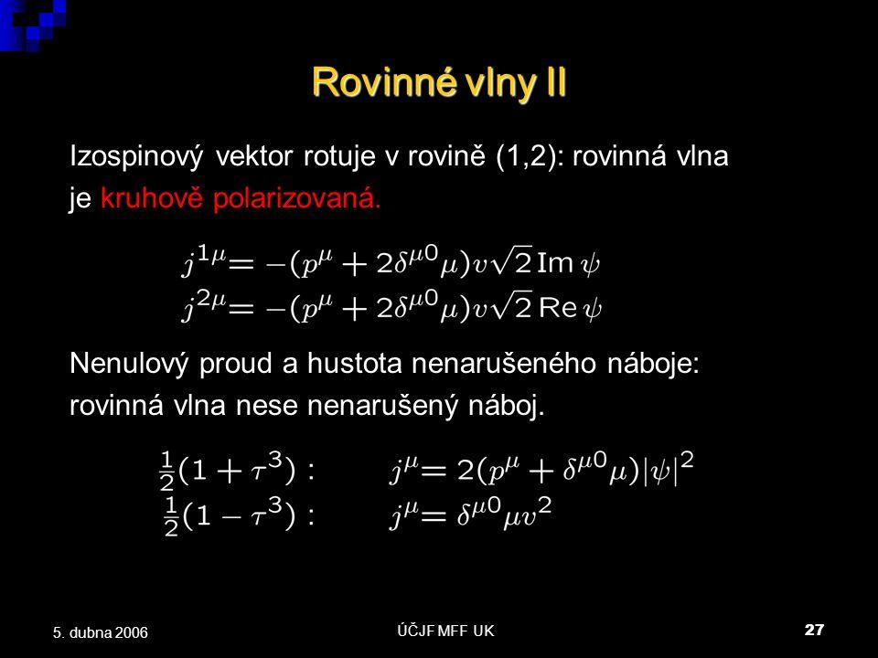 ÚČJF MFF UK27 5. dubna 2006 Rovinné vlny II Izospinový vektor rotuje v rovině (1,2): rovinná vlna je kruhově polarizovaná. Nenulový proud a hustota ne