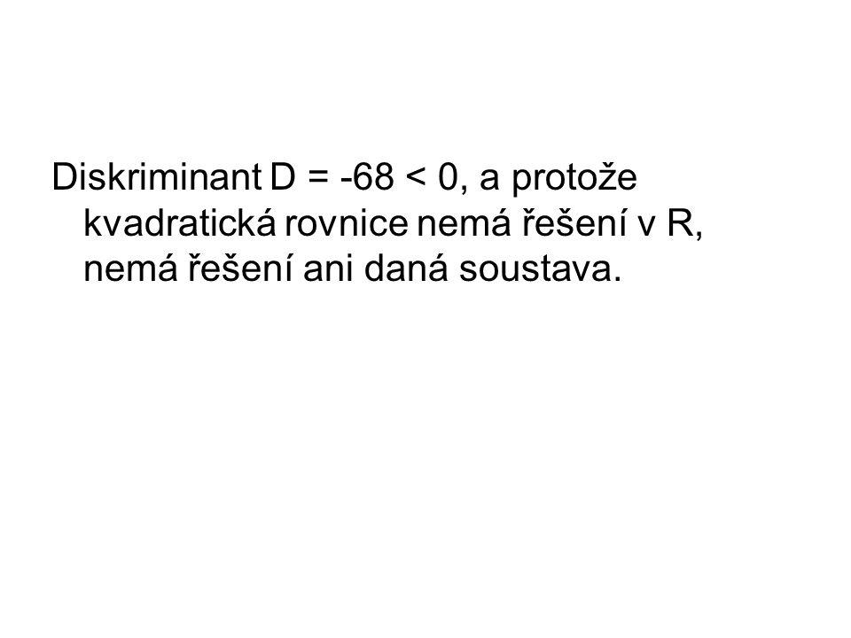 Diskriminant D = -68 < 0, a protože kvadratická rovnice nemá řešení v R, nemá řešení ani daná soustava.