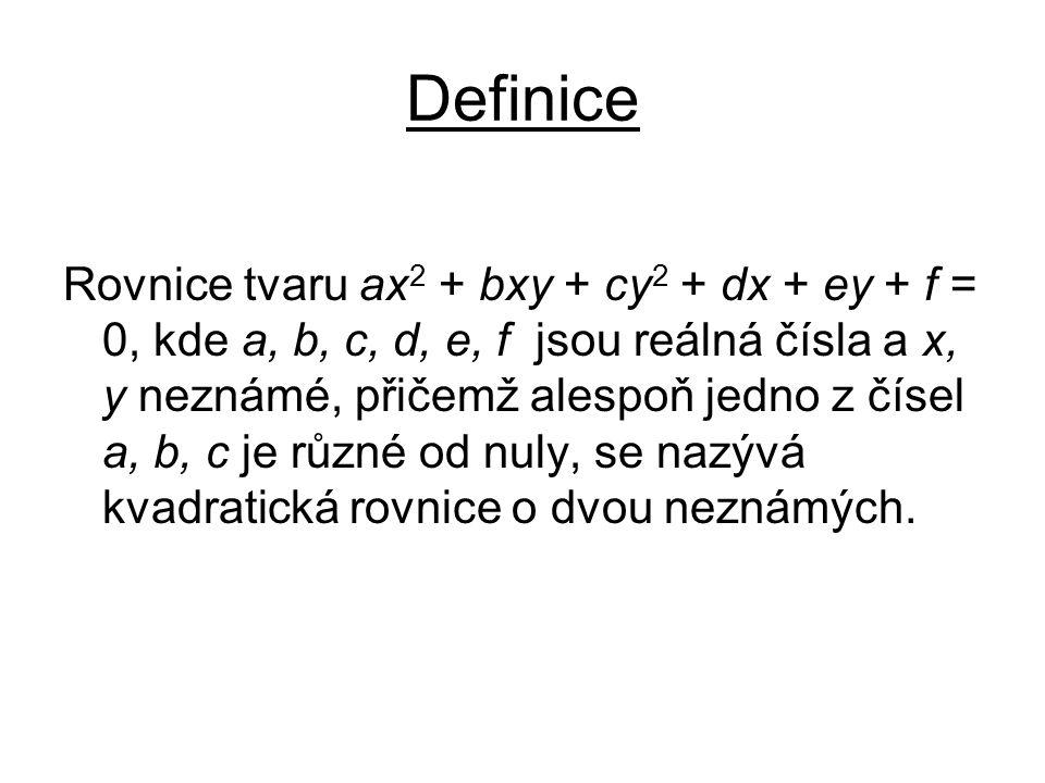Definice Rovnice tvaru ax 2 + bxy + cy 2 + dx + ey + f = 0, kde a, b, c, d, e, f jsou reálná čísla a x, y neznámé, přičemž alespoň jedno z čísel a, b, c je různé od nuly, se nazývá kvadratická rovnice o dvou neznámých.