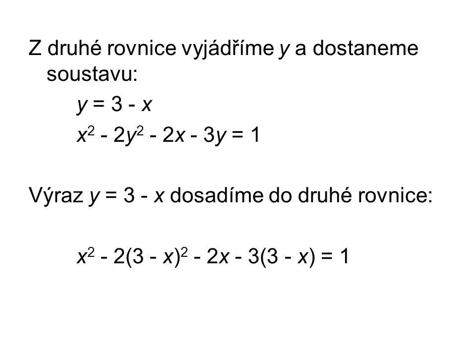 Z druhé rovnice vyjádříme y a dostaneme soustavu: y = 3 - x x 2 - 2y 2 - 2x - 3y = 1 Výraz y = 3 - x dosadíme do druhé rovnice: x 2 - 2(3 - x) 2 - 2x - 3(3 - x) = 1