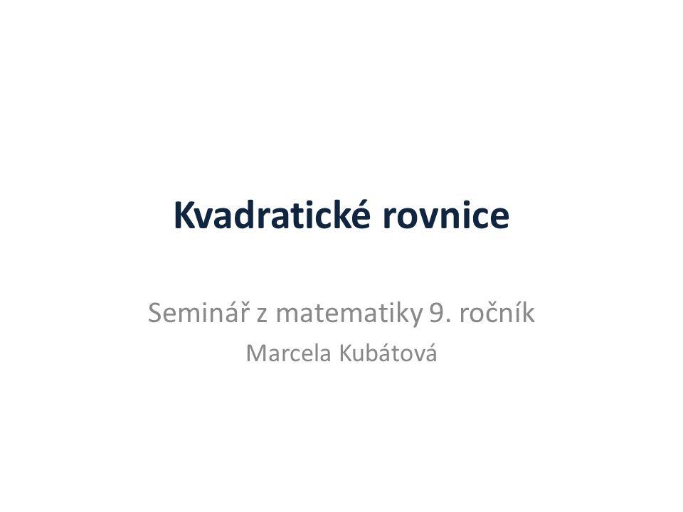 Kvadratické rovnice Seminář z matematiky 9. ročník Marcela Kubátová