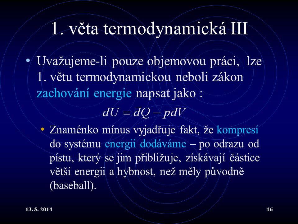 13. 5. 201416 1. věta termodynamická III Uvažujeme-li pouze objemovou práci, lze 1.
