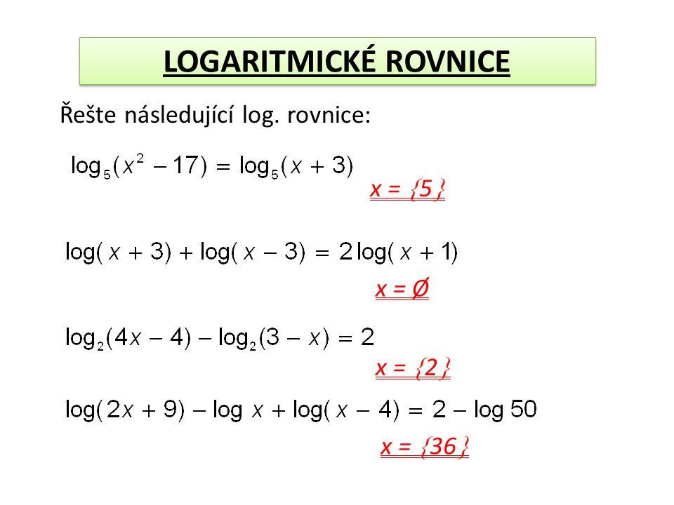 LOGARITMICKÉ ROVNICE Řešte následující log. rovnice: x =  5  x = Ø x =  2  x =  36 