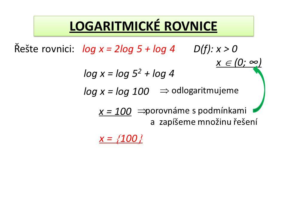 LOGARITMICKÉ ROVNICE Řešte rovnici: log x = 2log 5 + log 4 log x = log 5 2 + log 4 log x = log 100 x = 100  odlogaritmujeme D(f): x > 0 x  (0; ∞)  porovnáme s podmínkami a zapíšeme množinu řešení x =  100 