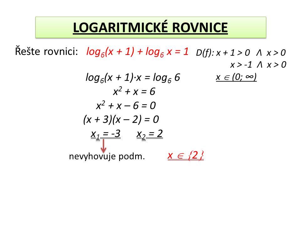 LOGARITMICKÉ ROVNICE Řešte rovnici: log 6 (x + 1) + log 6 x = 1 D(f): x + 1 > 0 Λ x > 0 x > -1 Λ x > 0 x  (0; ∞) log 6 (x + 1)·x = log 6 6 x 2 + x = 6 x 2 + x – 6 = 0 (x + 3)(x – 2) = 0 x 1 = -3 x 2 = 2 nevyhovuje podm.