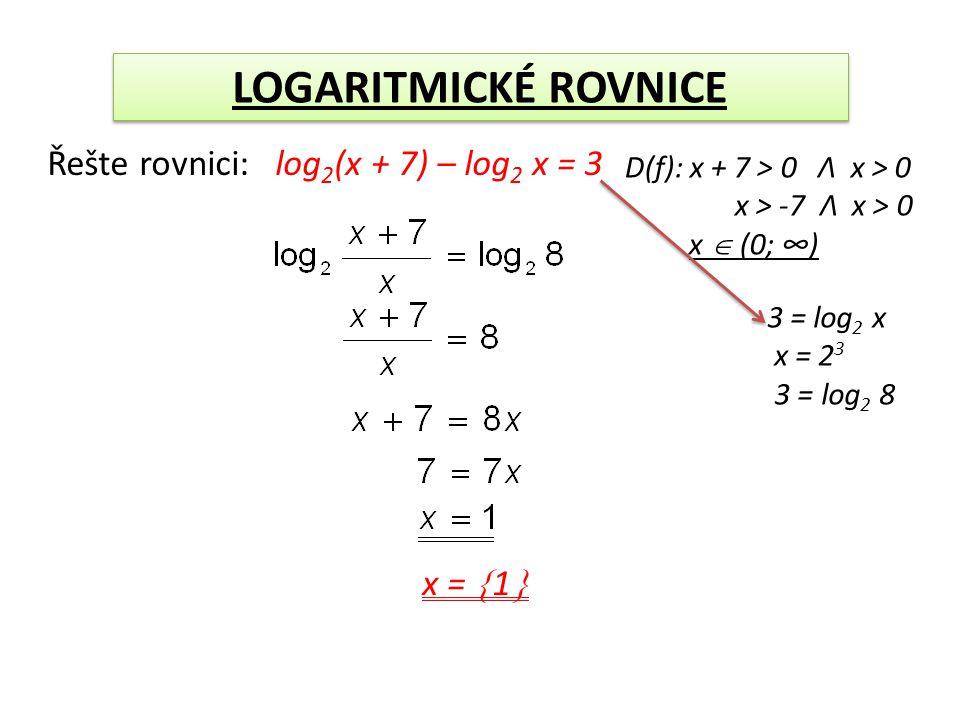 LOGARITMICKÉ ROVNICE Řešte rovnici: log 2 (x + 7) – log 2 x = 3 D(f): x + 7 > 0 Λ x > 0 x > -7 Λ x > 0 x  (0; ∞) 3 = log 2 x x = 2 3 3 = log 2 8 x =  1 