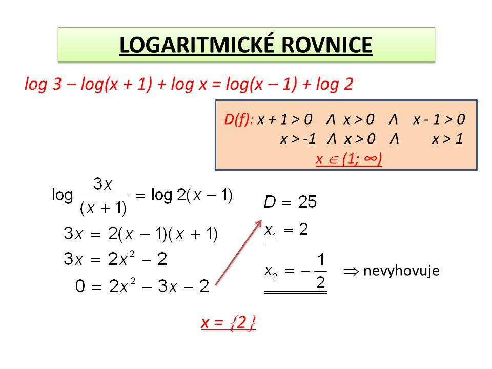 LOGARITMICKÉ ROVNICE log 3 – log(x + 1) + log x = log(x – 1) + log 2 D(f): x + 1 > 0 Λ x > 0 Λ x - 1 > 0 x > -1 Λ x > 0 Λ x > 1 x  (1; ∞)  nevyhovuje x =  2 