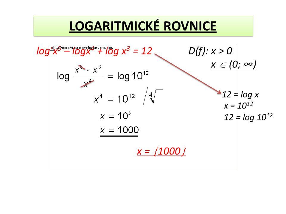 LOGARITMICKÉ ROVNICE log x 5 – logx 4 + log x 3 = 12D(f): x > 0 x  (0; ∞) 12 = log x x = 10 12 12 = log 10 12 x =  1000 
