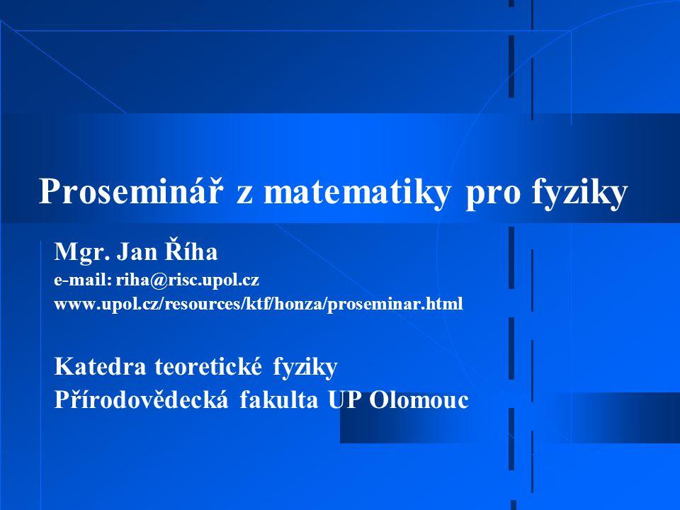 Proseminář z matematiky pro fyziky Mgr. Jan Říha e-mail: riha@risc.upol.cz www.upol.cz/resources/ktf/honza/proseminar.html Katedra teoretické fyziky P