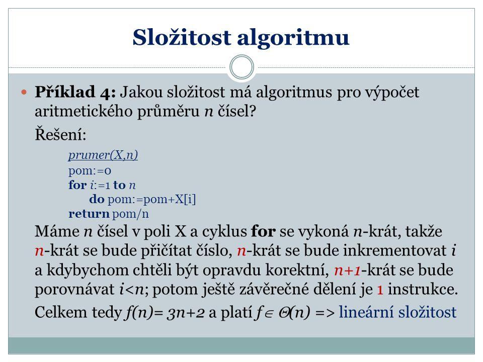 Složitost algoritmu Příklad 4: Jakou složitost má algoritmus pro výpočet aritmetického průměru n čísel? Řešení: prumer(X,n) pom:=0 for i:=1 to n do po