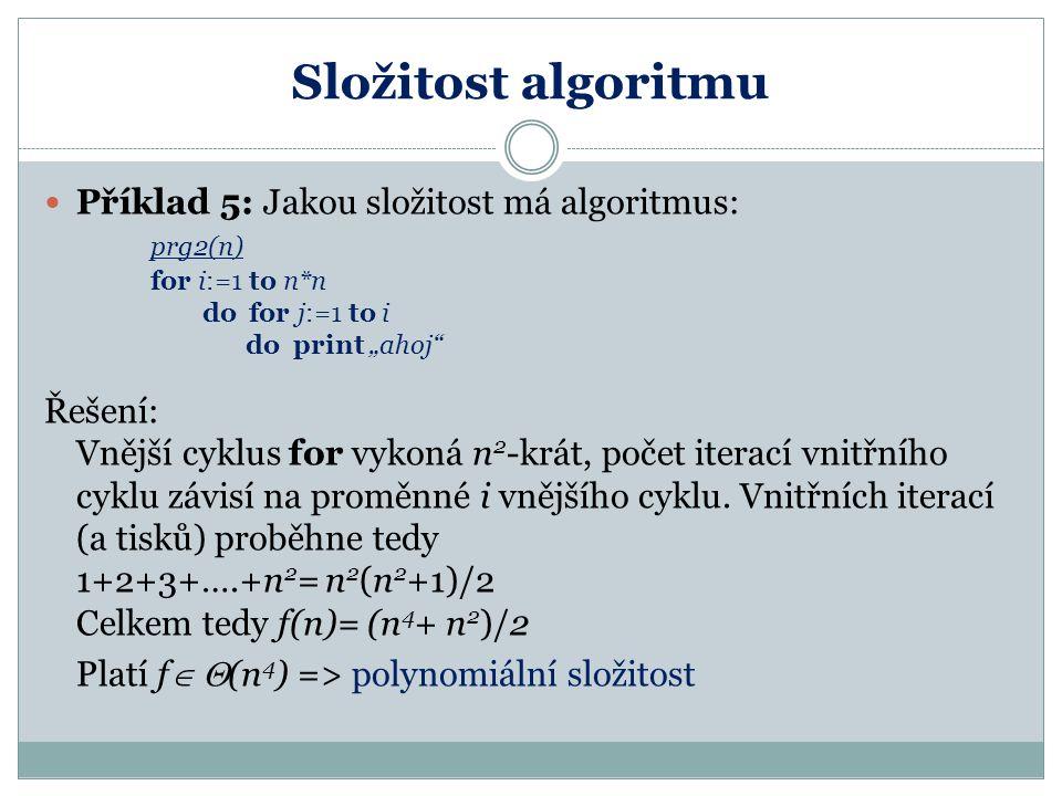 """Složitost algoritmu Příklad 5: Jakou složitost má algoritmus: prg2(n) for i:=1 to n*n do for j:=1 to i do print """"ahoj"""" Řešení: Vnější cyklus for vykon"""