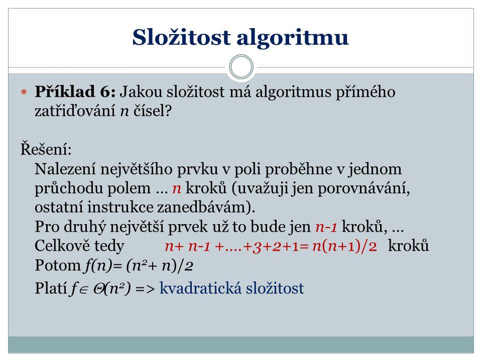 Složitost algoritmu Příklad 6: Jakou složitost má algoritmus přímého zatřiďování n čísel? Řešení: Nalezení největšího prvku v poli proběhne v jednom p