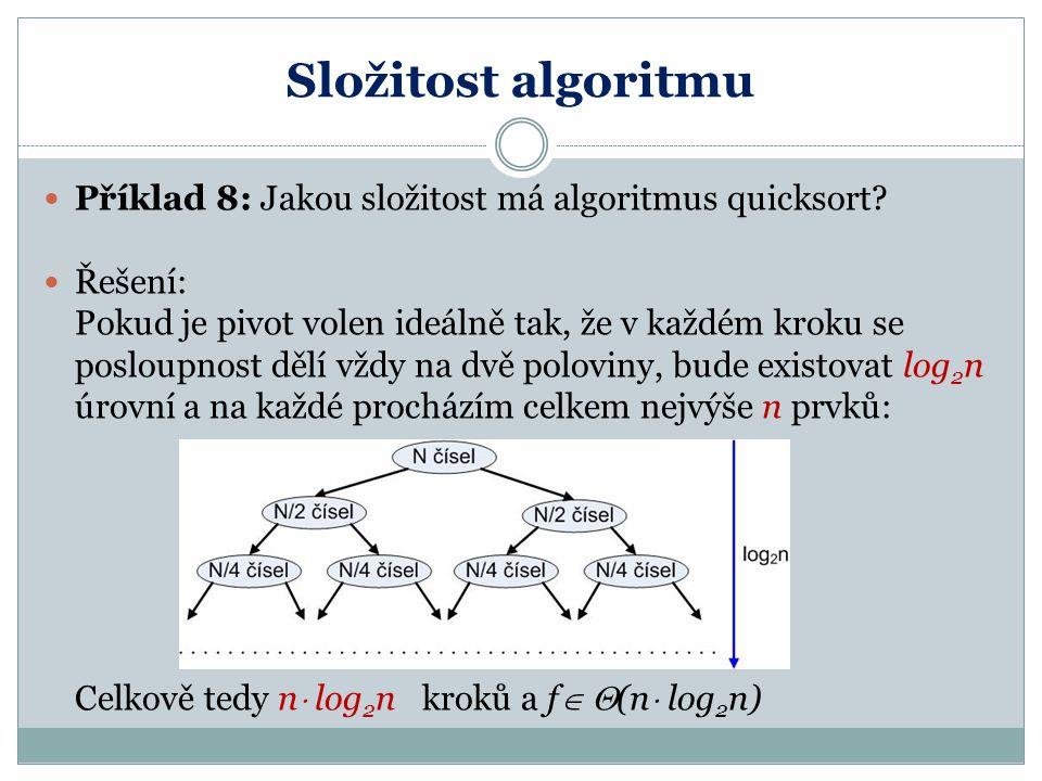 Složitost algoritmu Příklad 8: Jakou složitost má algoritmus quicksort? Řešení: Pokud je pivot volen ideálně tak, že v každém kroku se posloupnost děl